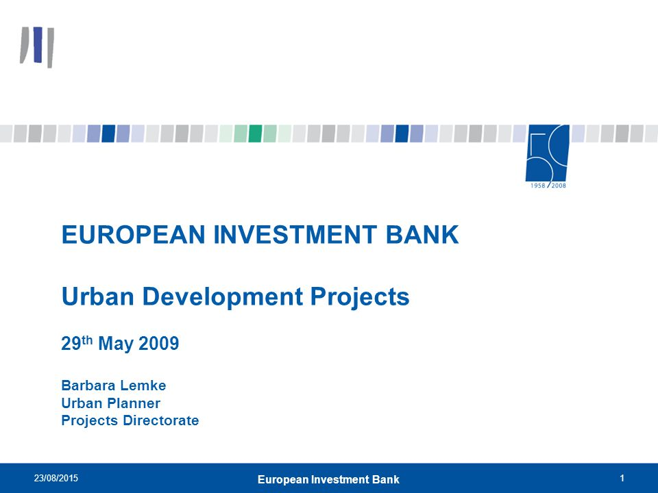 23/08/20151 European Investment Bank EUROPEAN INVESTMENT BANK Urban Development Projects 29 th May 2009 Barbara Lemke Urban Planner Projects Directorate