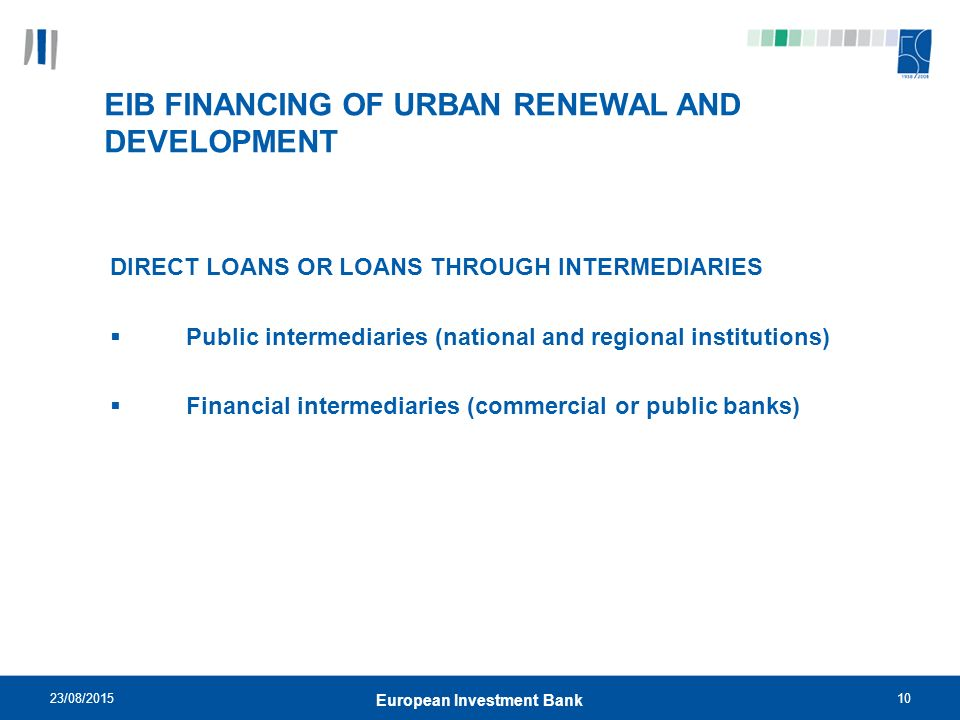23/08/ European Investment Bank EIB FINANCING OF URBAN RENEWAL AND DEVELOPMENT DIRECT LOANS OR LOANS THROUGH INTERMEDIARIES  Public intermediaries (national and regional institutions)  Financial intermediaries (commercial or public banks)