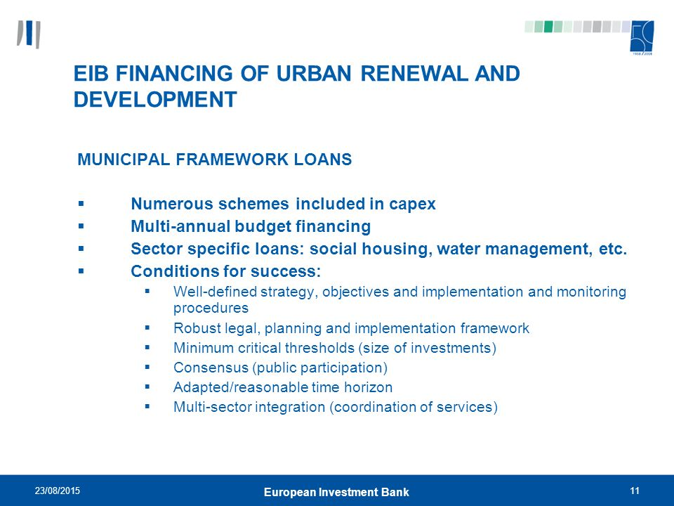23/08/ European Investment Bank EIB FINANCING OF URBAN RENEWAL AND DEVELOPMENT MUNICIPAL FRAMEWORK LOANS  Numerous schemes included in capex  Multi-annual budget financing  Sector specific loans: social housing, water management, etc.