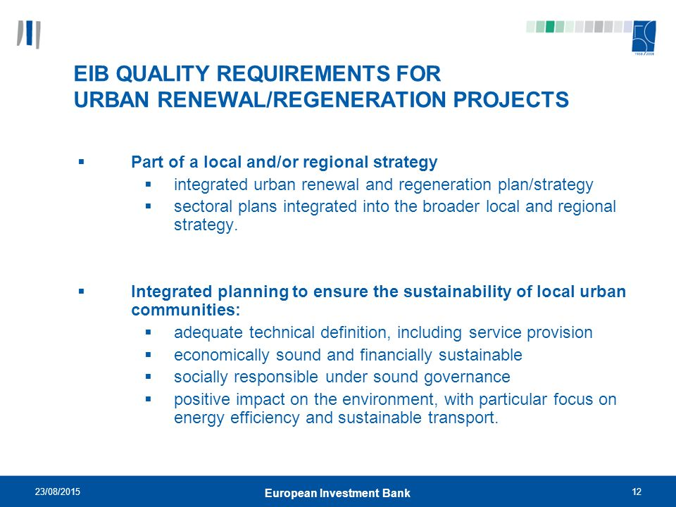 23/08/ European Investment Bank EIB QUALITY REQUIREMENTS FOR URBAN RENEWAL/REGENERATION PROJECTS  Part of a local and/or regional strategy  integrated urban renewal and regeneration plan/strategy  sectoral plans integrated into the broader local and regional strategy.