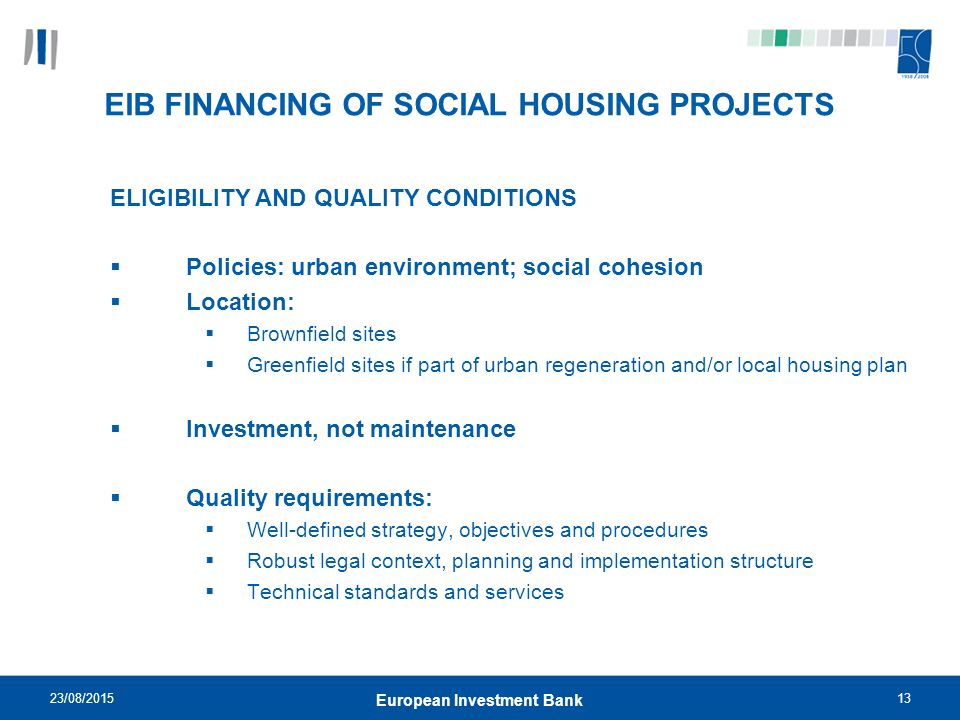23/08/ European Investment Bank EIB FINANCING OF SOCIAL HOUSING PROJECTS ELIGIBILITY AND QUALITY CONDITIONS  Policies: urban environment; social cohesion  Location:  Brownfield sites  Greenfield sites if part of urban regeneration and/or local housing plan  Investment, not maintenance  Quality requirements:  Well-defined strategy, objectives and procedures  Robust legal context, planning and implementation structure  Technical standards and services