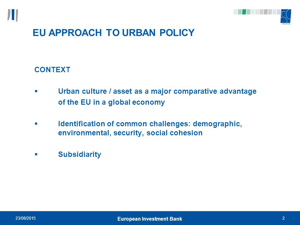 23/08/20152 European Investment Bank EU APPROACH TO URBAN POLICY CONTEXT  Urban culture / asset as a major comparative advantage of the EU in a global economy  Identification of common challenges: demographic, environmental, security, social cohesion  Subsidiarity