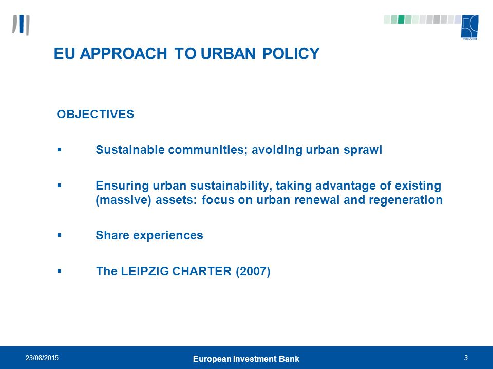 23/08/20153 European Investment Bank EU APPROACH TO URBAN POLICY OBJECTIVES  Sustainable communities; avoiding urban sprawl  Ensuring urban sustainability, taking advantage of existing (massive) assets: focus on urban renewal and regeneration  Share experiences  The LEIPZIG CHARTER (2007)