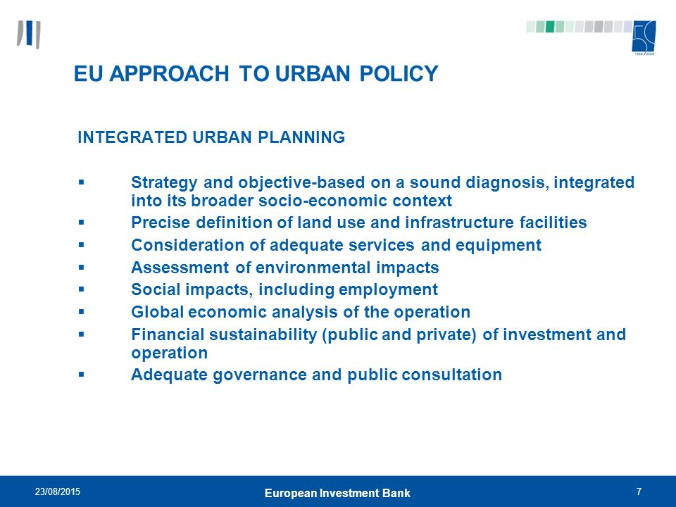 23/08/20157 European Investment Bank EU APPROACH TO URBAN POLICY INTEGRATED URBAN PLANNING  Strategy and objective-based on a sound diagnosis, integrated into its broader socio-economic context  Precise definition of land use and infrastructure facilities  Consideration of adequate services and equipment  Assessment of environmental impacts  Social impacts, including employment  Global economic analysis of the operation  Financial sustainability (public and private) of investment and operation  Adequate governance and public consultation