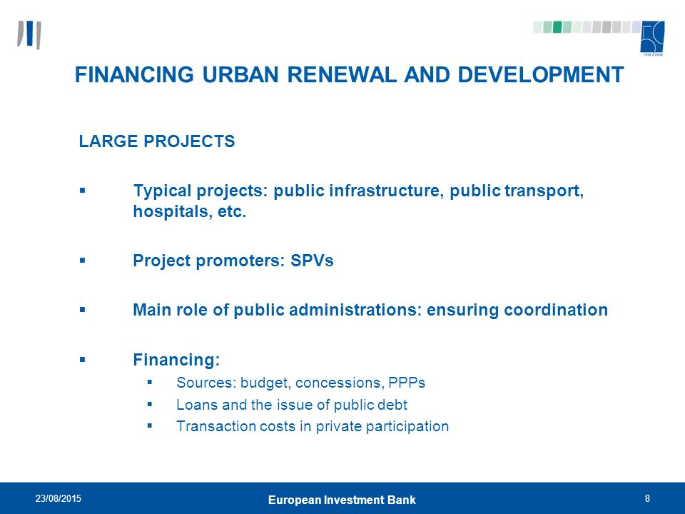 23/08/20158 European Investment Bank FINANCING URBAN RENEWAL AND DEVELOPMENT LARGE PROJECTS  Typical projects: public infrastructure, public transport, hospitals, etc.