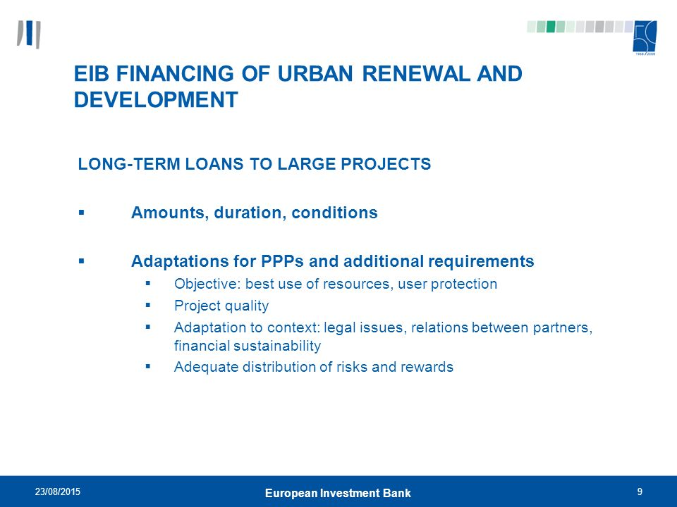 23/08/20159 European Investment Bank EIB FINANCING OF URBAN RENEWAL AND DEVELOPMENT LONG-TERM LOANS TO LARGE PROJECTS  Amounts, duration, conditions  Adaptations for PPPs and additional requirements  Objective: best use of resources, user protection  Project quality  Adaptation to context: legal issues, relations between partners, financial sustainability  Adequate distribution of risks and rewards