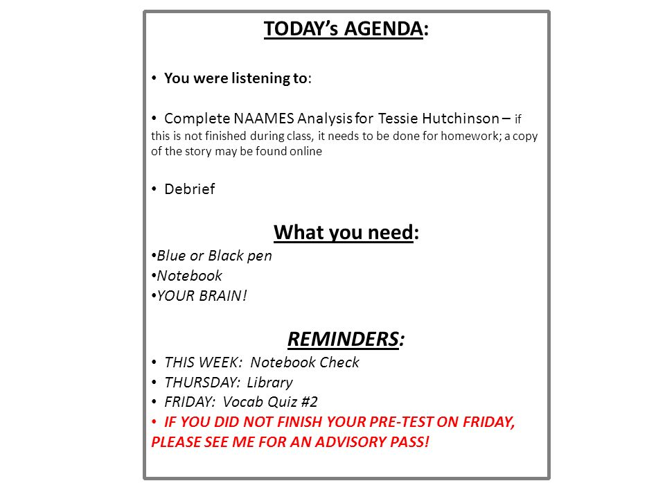 TODAY's AGENDA: You were listening to: Complete NAAMES Analysis for Tessie Hutchinson – if this is not finished during class, it needs to be done for homework; a copy of the story may be found online Debrief What you need: Blue or Black pen Notebook YOUR BRAIN.
