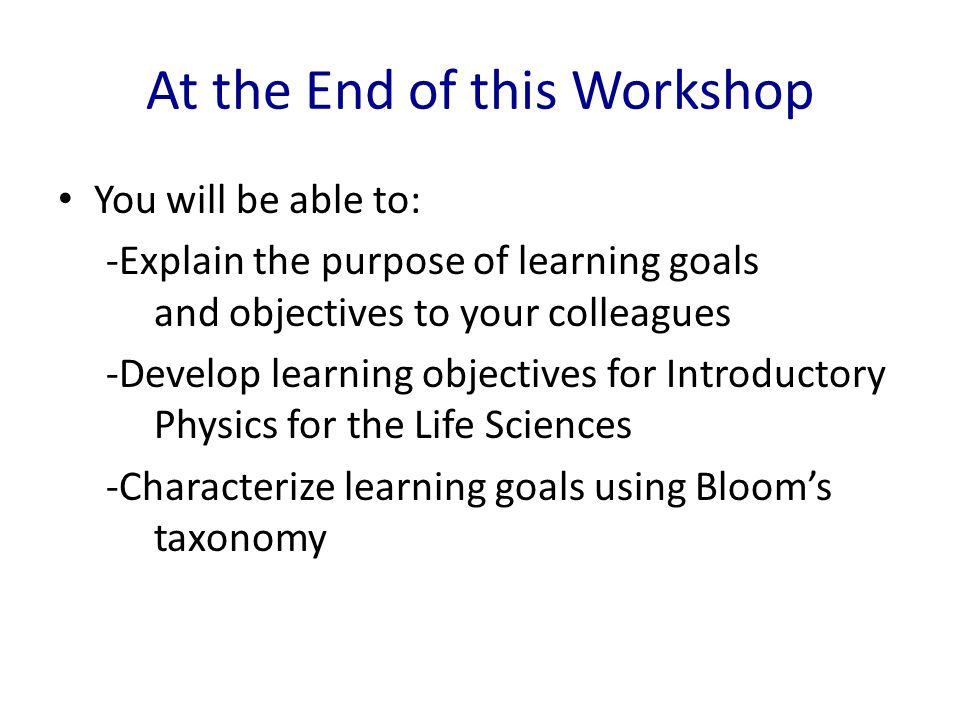 At the End of this Workshop You will be able to: -Explain the purpose of learning goals and objectives to your colleagues -Develop learning objectives for Introductory Physics for the Life Sciences -Characterize learning goals using Bloom's taxonomy