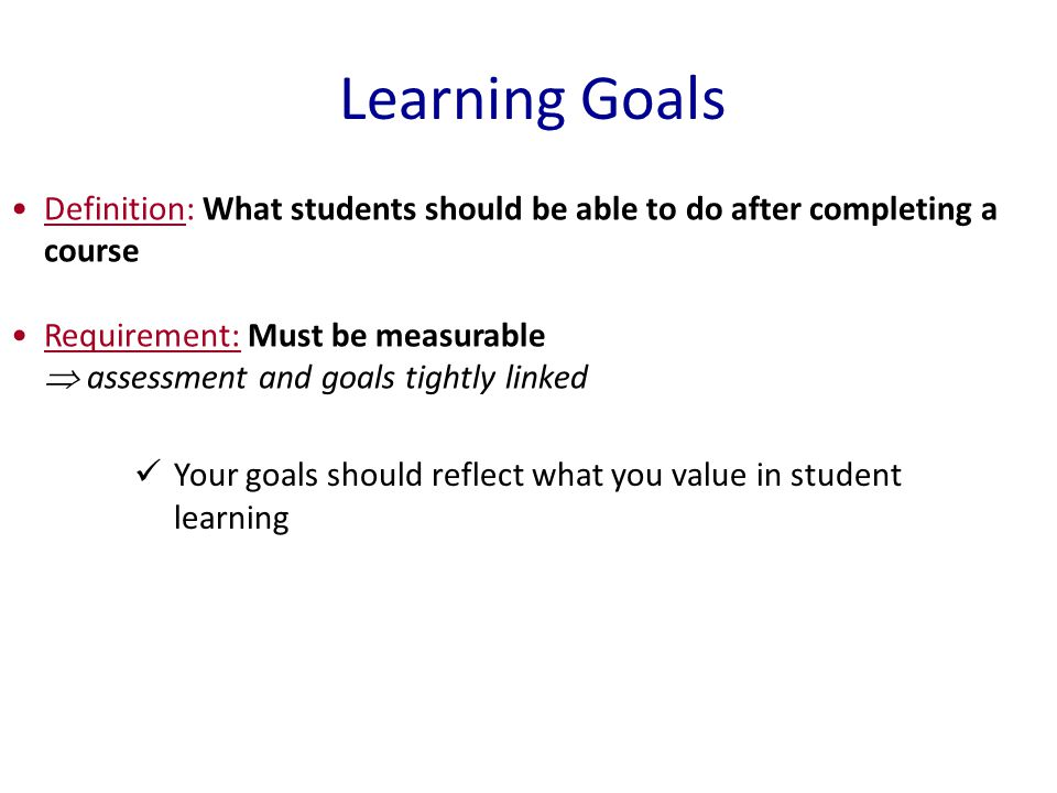 Learning Goals Your goals should reflect what you value in student learning Definition: What students should be able to do after completing a course Requirement: Must be measurable  assessment and goals tightly linked
