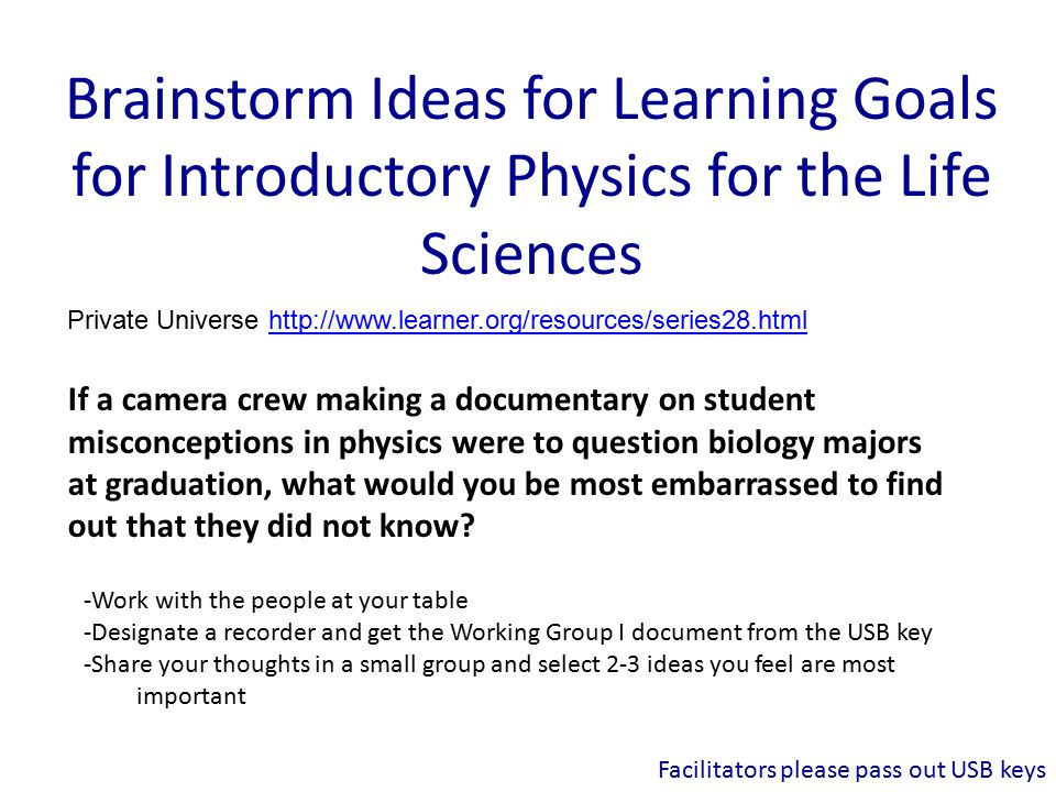 Brainstorm Ideas for Learning Goals for Introductory Physics for the Life Sciences Private Universe   If a camera crew making a documentary on student misconceptions in physics were to question biology majors at graduation, what would you be most embarrassed to find out that they did not know.
