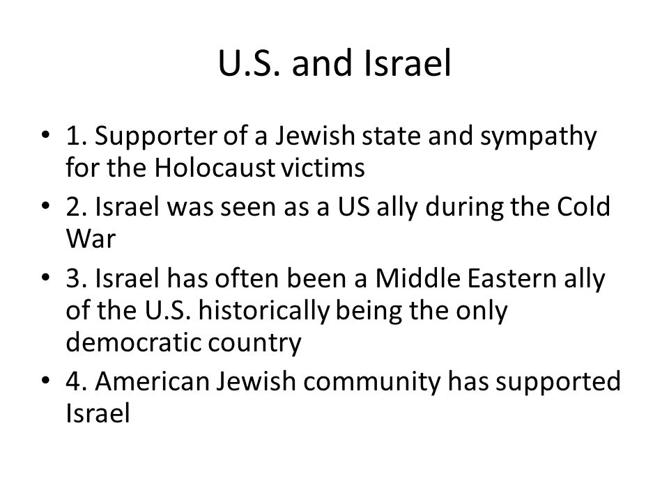U.S. and Israel 1. Supporter of a Jewish state and sympathy for the Holocaust victims 2.