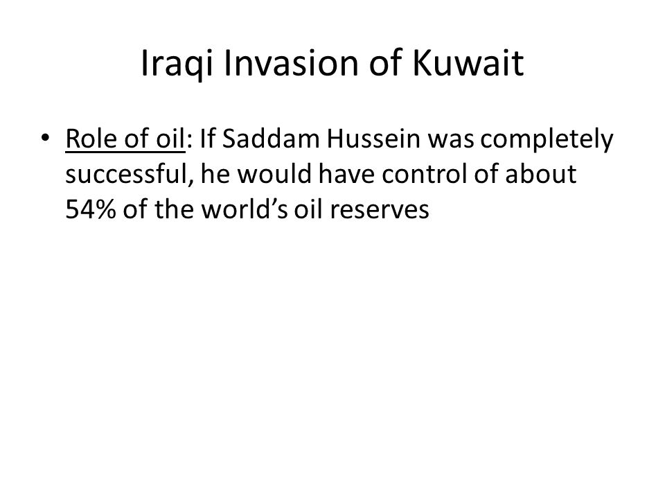 Iraqi Invasion of Kuwait Role of oil: If Saddam Hussein was completely successful, he would have control of about 54% of the world's oil reserves