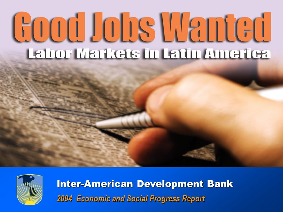 GOOD JOBS WANTED : Labor Markets in América Latina GOOD JOBS WANTED : Labor Markets in América Latina Inter-American Development Bank Inter-American Development Bank 2004 Economic and Social Progress Report