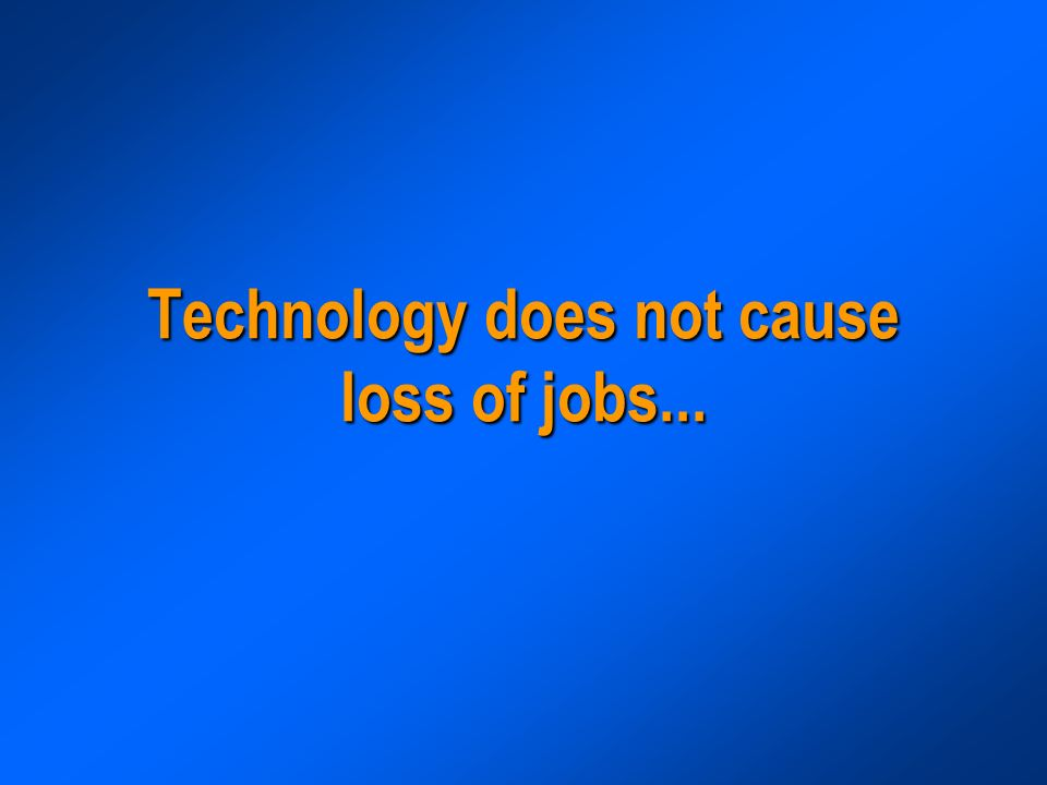 Technology does not cause loss of jobs...