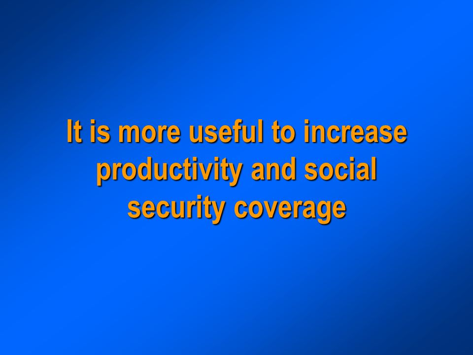 It is more useful to increase productivity and social security coverage