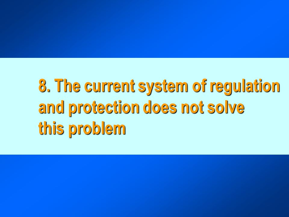 8. The current system of regulation and protection does not solve this problem