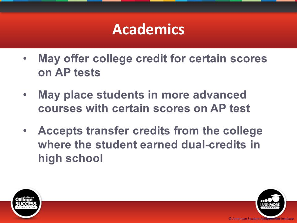 © American Student Achievement Institute Academics May offer college credit for certain scores on AP tests May place students in more advanced courses with certain scores on AP test Accepts transfer credits from the college where the student earned dual-credits in high school