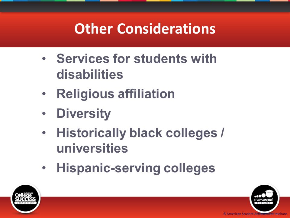 © American Student Achievement Institute Other Considerations Services for students with disabilities Religious affiliation Diversity Historically black colleges / universities Hispanic-serving colleges