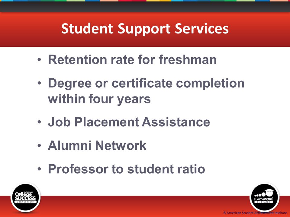 © American Student Achievement Institute Student Support Services Retention rate for freshman Degree or certificate completion within four years Job Placement Assistance Alumni Network Professor to student ratio