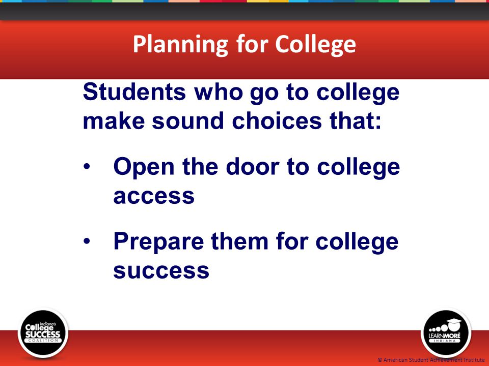 © American Student Achievement Institute Planning for College Students who go to college make sound choices that: Open the door to college access Prepare them for college success