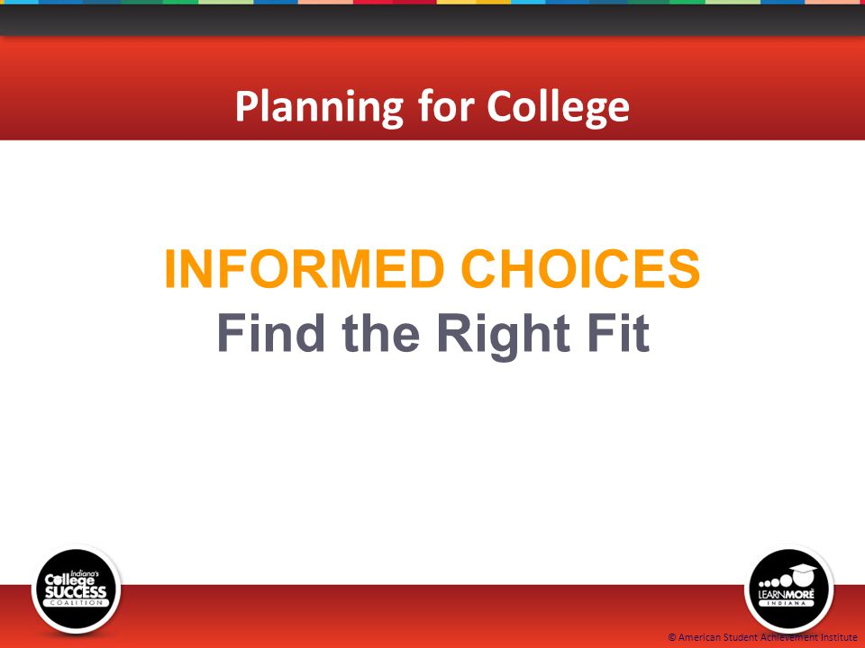 © American Student Achievement Institute INFORMED CHOICES Find the Right Fit Planning for College