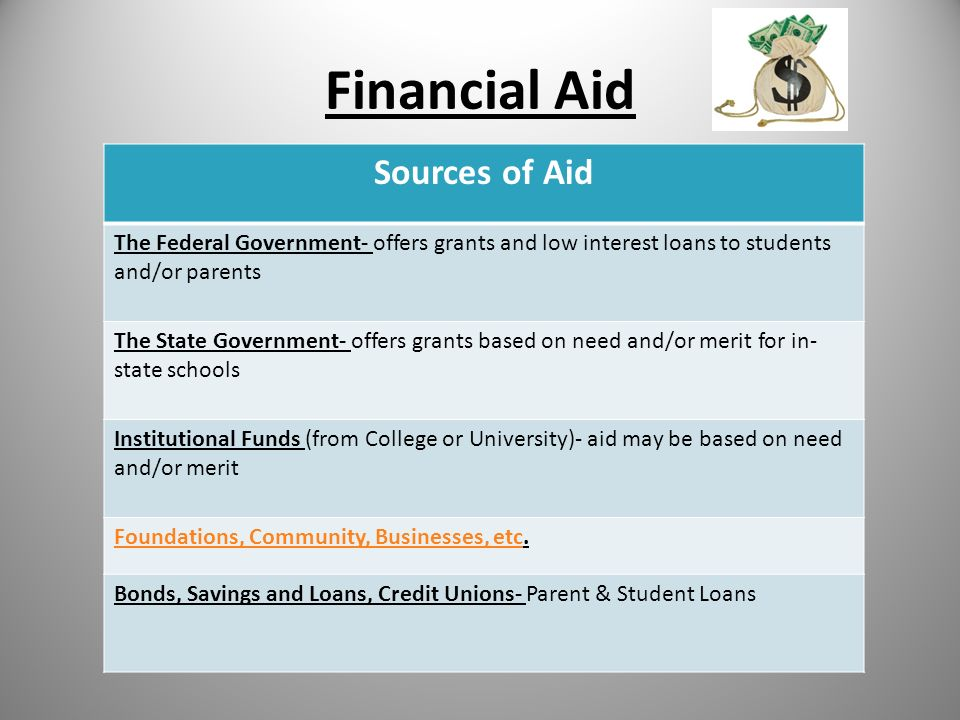 Financial Aid Sources of Aid The Federal Government- offers grants and low interest loans to students and/or parents The State Government- offers grants based on need and/or merit for in- state schools Institutional Funds (from College or University)- aid may be based on need and/or merit Foundations, Community, Businesses, etcFoundations, Community, Businesses, etc.