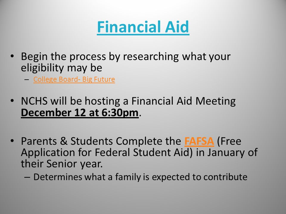 Financial Aid Begin the process by researching what your eligibility may be – College Board- Big Future College Board- Big Future NCHS will be hosting a Financial Aid Meeting December 12 at 6:30pm.