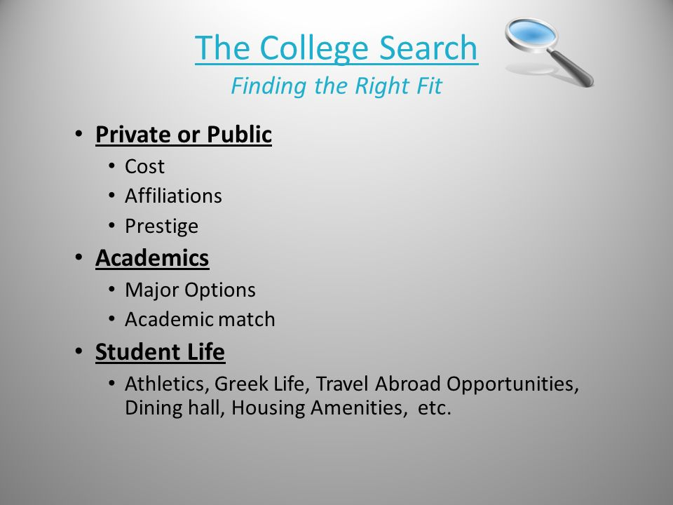 The College Search Finding the Right Fit Private or Public Cost Affiliations Prestige Academics Major Options Academic match Student Life Athletics, Greek Life, Travel Abroad Opportunities, Dining hall, Housing Amenities, etc.
