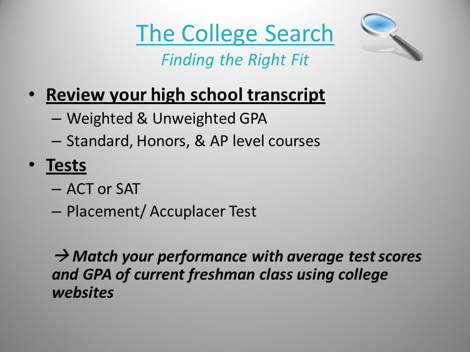 The College Search Finding the Right Fit Review your high school transcript – Weighted & Unweighted GPA – Standard, Honors, & AP level courses Tests – ACT or SAT – Placement/ Accuplacer Test  Match your performance with average test scores and GPA of current freshman class using college websites
