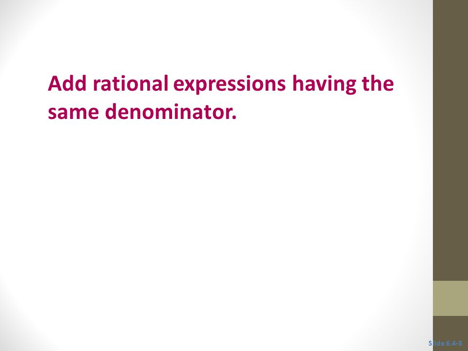 Objective 1 Add rational expressions having the same denominator. Slide 6.4-3