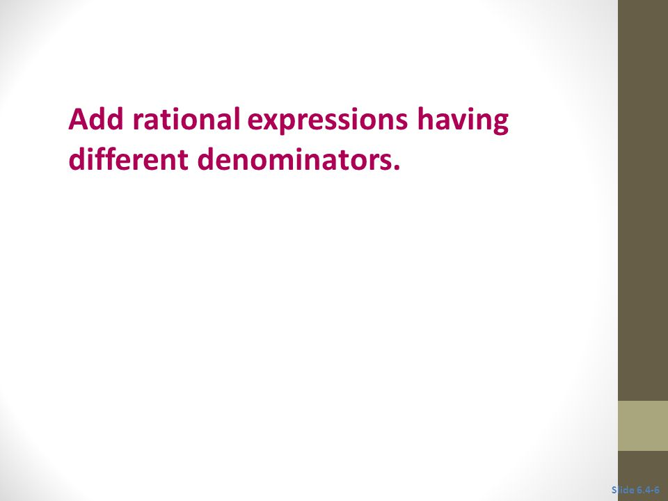 Objective 2 Add rational expressions having different denominators. Slide 6.4-6