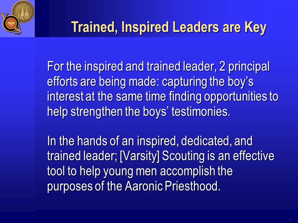 12 Trained, Inspired Leaders are Key For the inspired and trained leader, 2 principal efforts are being made: capturing the boy's interest at the same time finding opportunities to help strengthen the boys' testimonies.