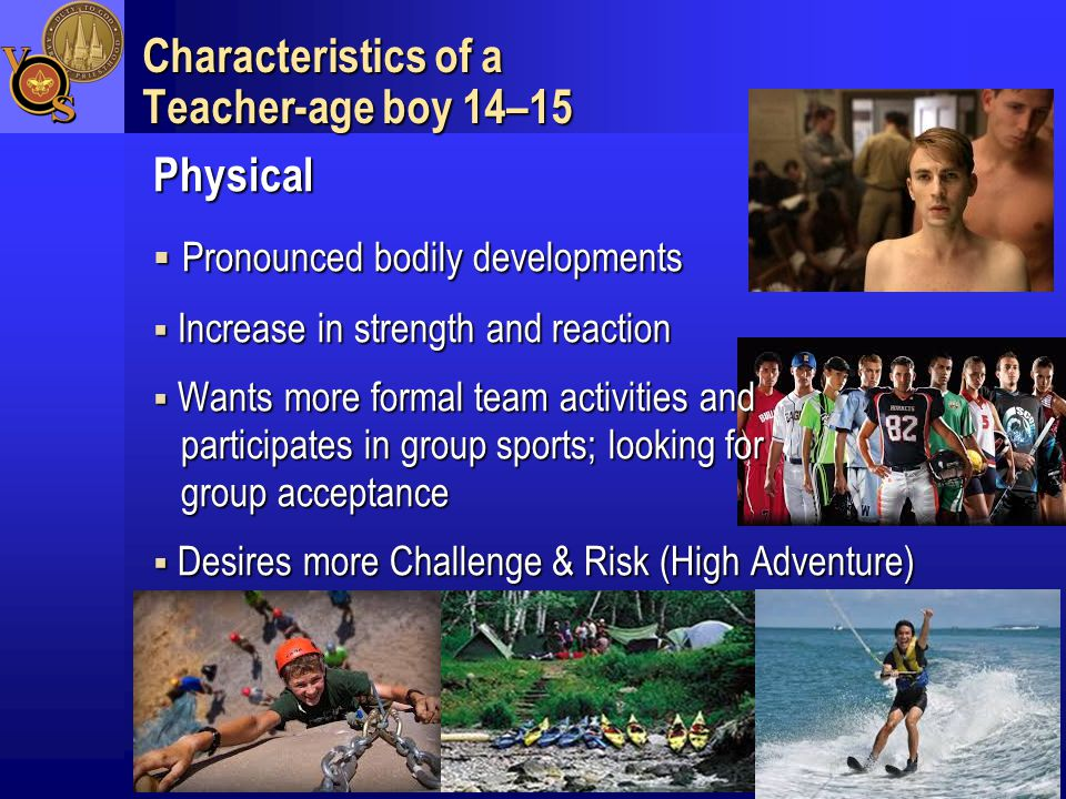 4 Characteristics of a Teacher-age boy 14–15 Physical  Pronounced bodily developments  Increase in strength and reaction  Wants more formal team activities and participates in group sports; looking for group acceptance  Desires more Challenge & Risk (High Adventure)