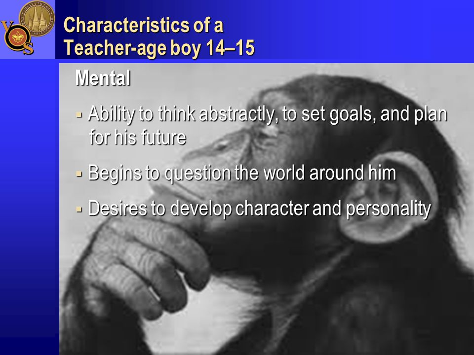 Characteristics of a Teacher-age boy 14–15 Mental  Ability to think abstractly, to set goals, and plan for his future  Begins to question the world around him  Desires to develop character and personality