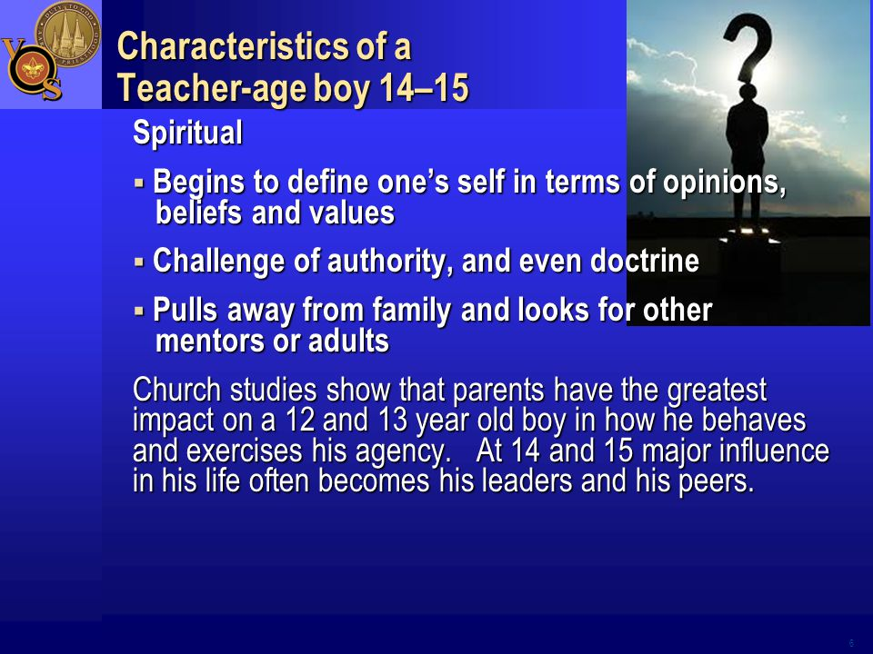 6 Characteristics of a Teacher-age boy 14–15 Spiritual  Begins to define one's self in terms of opinions, beliefs and values  Challenge of authority, and even doctrine  Pulls away from family and looks for other mentors or adults Church studies show that parents have the greatest impact on a 12 and 13 year old boy in how he behaves and exercises his agency.