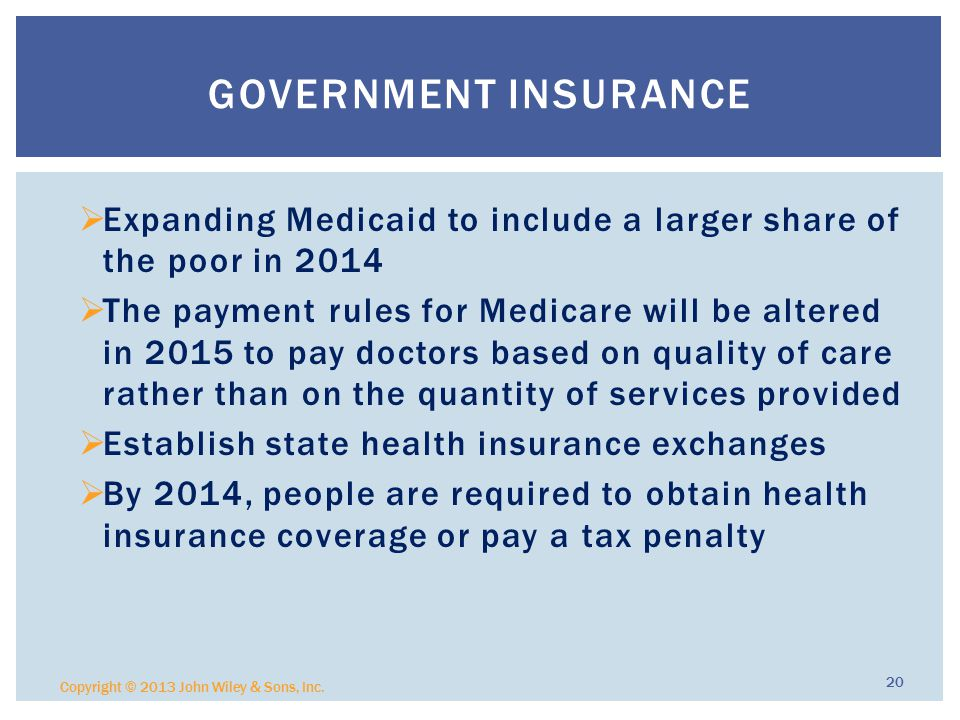  Expanding Medicaid to include a larger share of the poor in 2014  The payment rules for Medicare will be altered in 2015 to pay doctors based on quality of care rather than on the quantity of services provided  Establish state health insurance exchanges  By 2014, people are required to obtain health insurance coverage or pay a tax penalty Copyright © 2013 John Wiley & Sons, Inc.