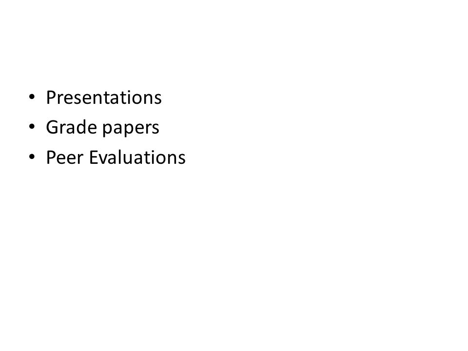 Presentations Grade papers Peer Evaluations
