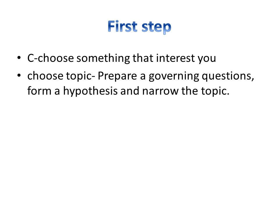 C-choose something that interest you choose topic- Prepare a governing questions, form a hypothesis and narrow the topic.