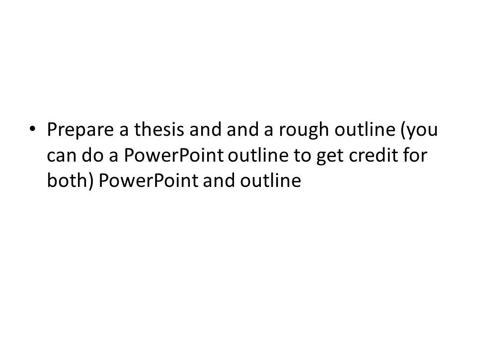 Prepare a thesis and and a rough outline (you can do a PowerPoint outline to get credit for both) PowerPoint and outline