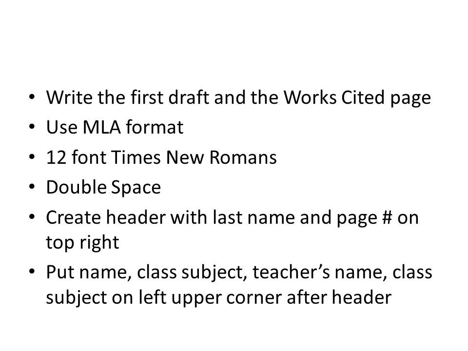 Write the first draft and the Works Cited page Use MLA format 12 font Times New Romans Double Space Create header with last name and page # on top right Put name, class subject, teacher's name, class subject on left upper corner after header