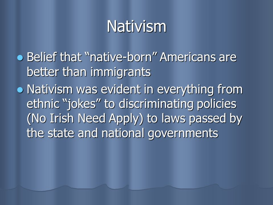 Nativism Belief that native-born Americans are better than immigrants Belief that native-born Americans are better than immigrants Nativism was evident in everything from ethnic jokes to discriminating policies (No Irish Need Apply) to laws passed by the state and national governments Nativism was evident in everything from ethnic jokes to discriminating policies (No Irish Need Apply) to laws passed by the state and national governments