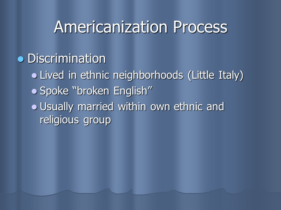 Americanization Process Discrimination Discrimination Lived in ethnic neighborhoods (Little Italy) Lived in ethnic neighborhoods (Little Italy) Spoke broken English Spoke broken English Usually married within own ethnic and religious group Usually married within own ethnic and religious group
