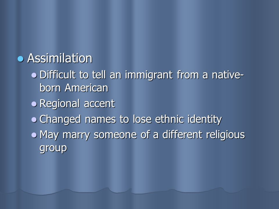Assimilation Assimilation Difficult to tell an immigrant from a native- born American Difficult to tell an immigrant from a native- born American Regional accent Regional accent Changed names to lose ethnic identity Changed names to lose ethnic identity May marry someone of a different religious group May marry someone of a different religious group