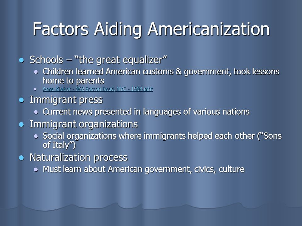 Factors Aiding Americanization Schools – the great equalizer Schools – the great equalizer Children learned American customs & government, took lessons home to parents Children learned American customs & government, took lessons home to parents Anna Kleibor Boston Road, NYC mht Anna Kleibor Boston Road, NYC mht Anna Kleibor Boston Road, NYC mht Anna Kleibor Boston Road, NYC mht Immigrant press Immigrant press Current news presented in languages of various nations Current news presented in languages of various nations Immigrant organizations Immigrant organizations Social organizations where immigrants helped each other ( Sons of Italy ) Social organizations where immigrants helped each other ( Sons of Italy ) Naturalization process Naturalization process Must learn about American government, civics, culture Must learn about American government, civics, culture