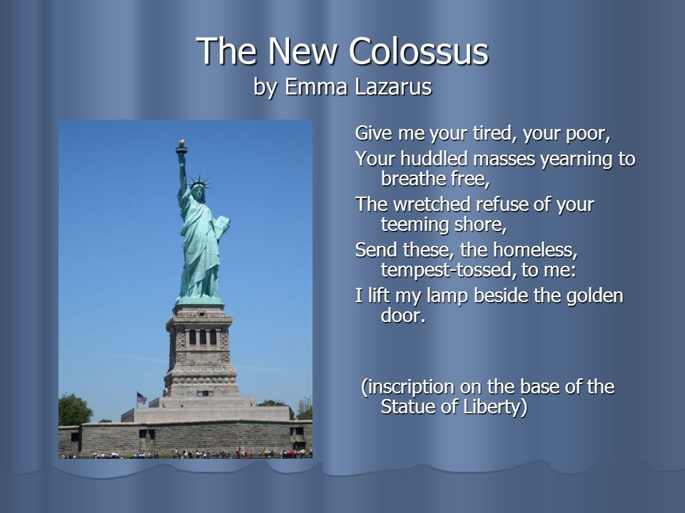 The New Colossus by Emma Lazarus Give me your tired, your poor, Your huddled masses yearning to breathe free, The wretched refuse of your teeming shore, Send these, the homeless, tempest-tossed, to me: I lift my lamp beside the golden door.