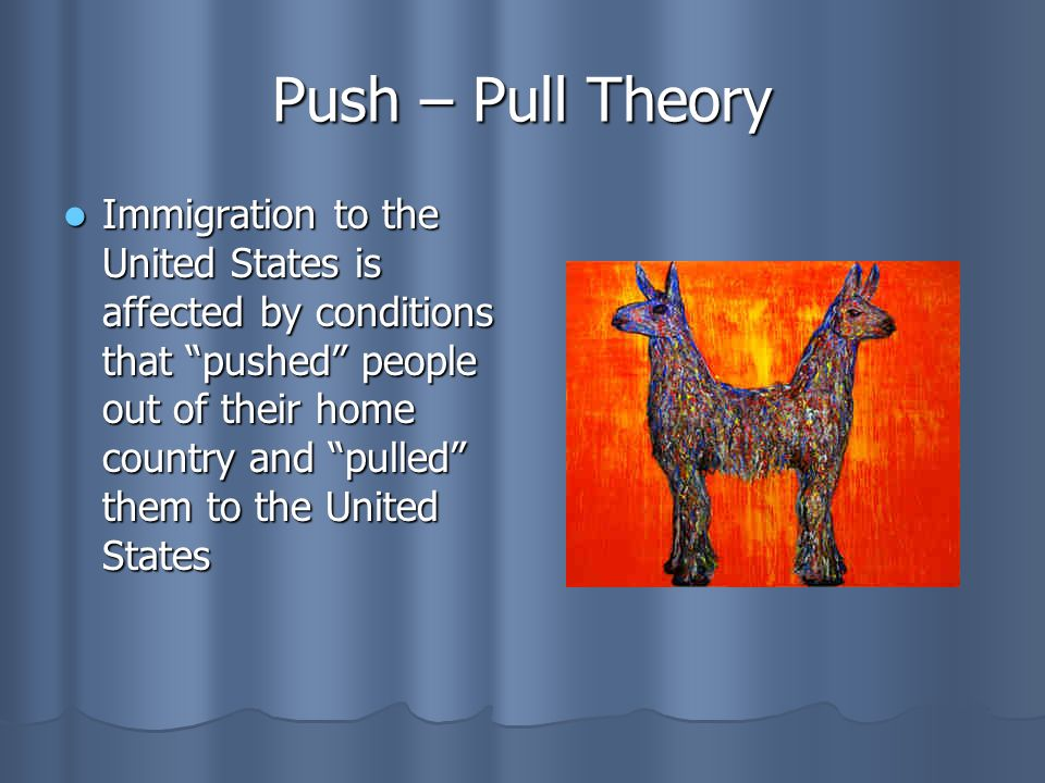 Push – Pull Theory Immigration to the United States is affected by conditions that pushed people out of their home country and pulled them to the United States Immigration to the United States is affected by conditions that pushed people out of their home country and pulled them to the United States