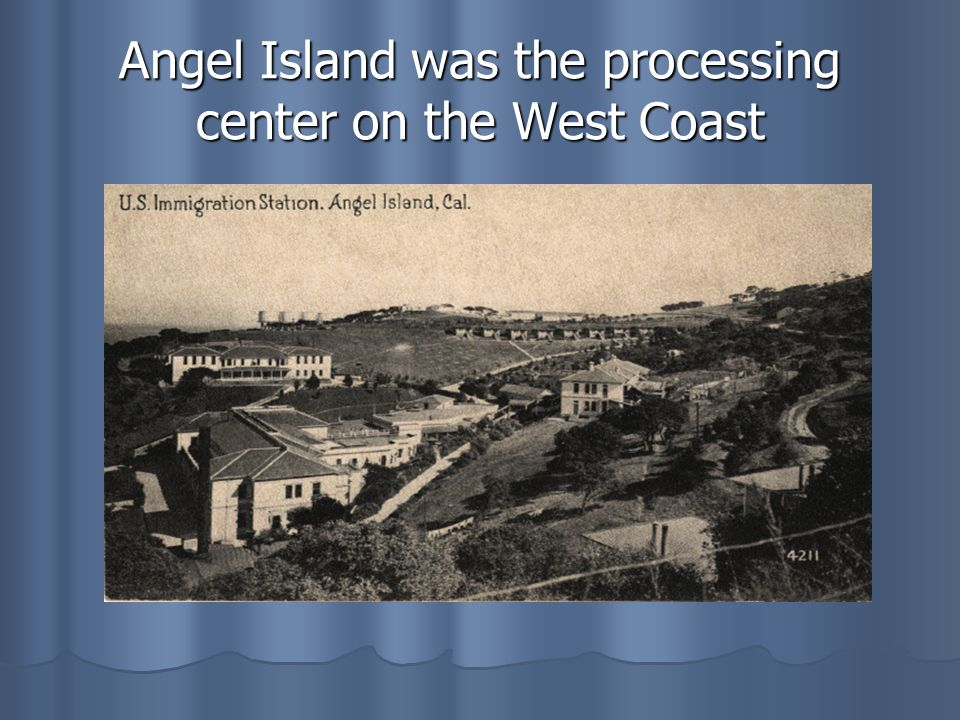 Angel Island was the processing center on the West Coast