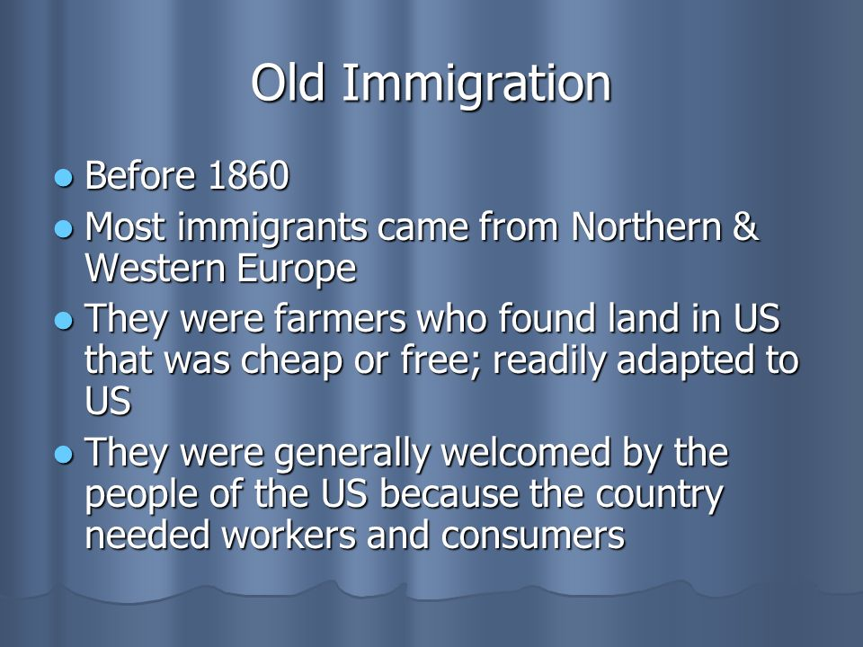 Old Immigration Before 1860 Before 1860 Most immigrants came from Northern & Western Europe Most immigrants came from Northern & Western Europe They were farmers who found land in US that was cheap or free; readily adapted to US They were farmers who found land in US that was cheap or free; readily adapted to US They were generally welcomed by the people of the US because the country needed workers and consumers They were generally welcomed by the people of the US because the country needed workers and consumers