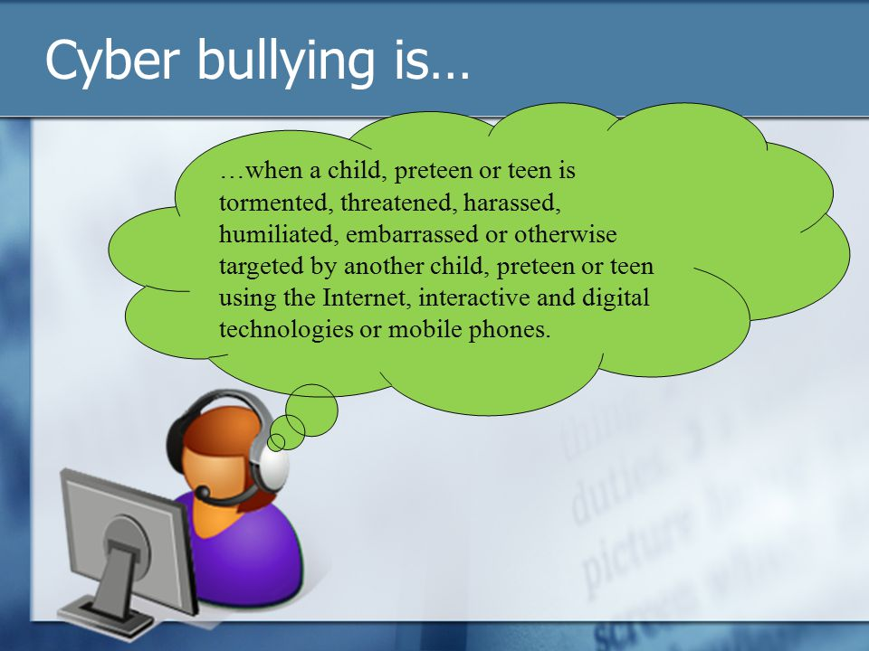 Cyber bullying is… …when a child, preteen or teen is tormented, threatened, harassed, humiliated, embarrassed or otherwise targeted by another child, preteen or teen using the Internet, interactive and digital technologies or mobile phones.