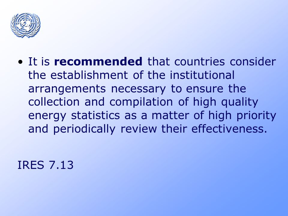 It is recommended that countries consider the establishment of the institutional arrangements necessary to ensure the collection and compilation of high quality energy statistics as a matter of high priority and periodically review their effectiveness.